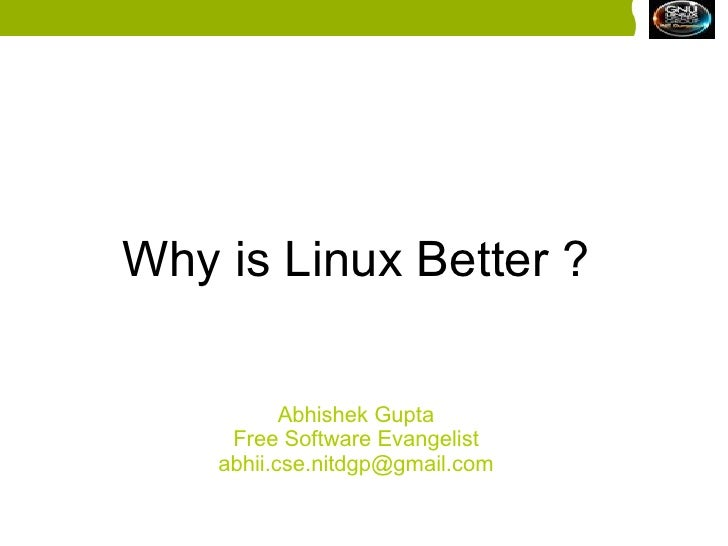 why linux is better than windows I've even mentioned 5 reasons why linux is better than windows and i could probably give 20 yet, i cannot live without windows whatever my main machine is, it always has both windows and ubuntu is a dual boot setup.