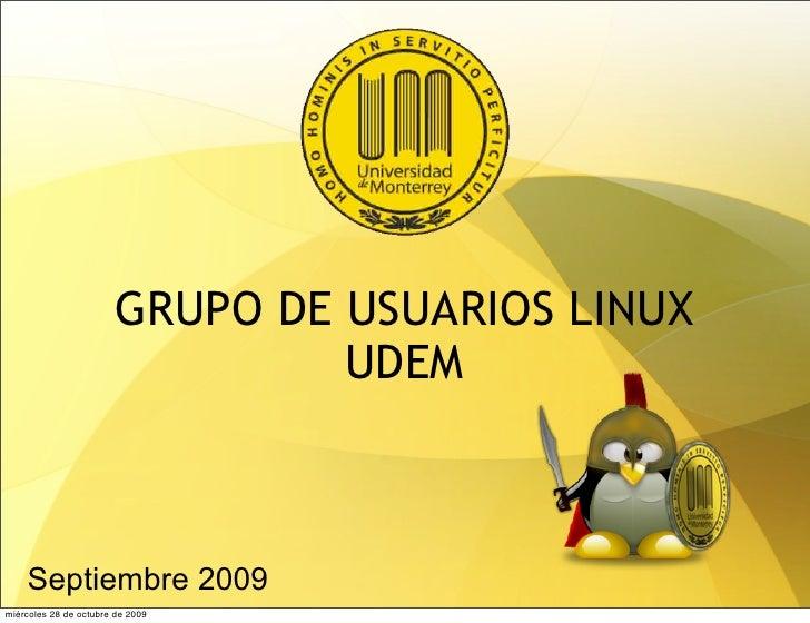 GRUPO DE USUARIOS LINUX                                  UDEM        Septiembre 2009 miércoles 28 de octubre de 2009