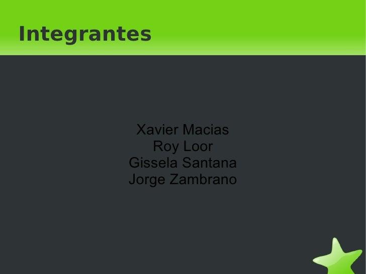 Integrantes Xavier Macias Roy Loor Gissela Santana Jorge Zambrano