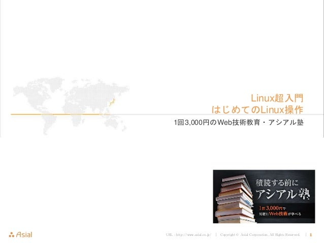 URL : http://www.asial.co.jp/ │ Copyright © Asial Corporation. All Rights Reserved. │ 1 Linux超入門 はじめてのLinux操作 1回3,000円のWeb...