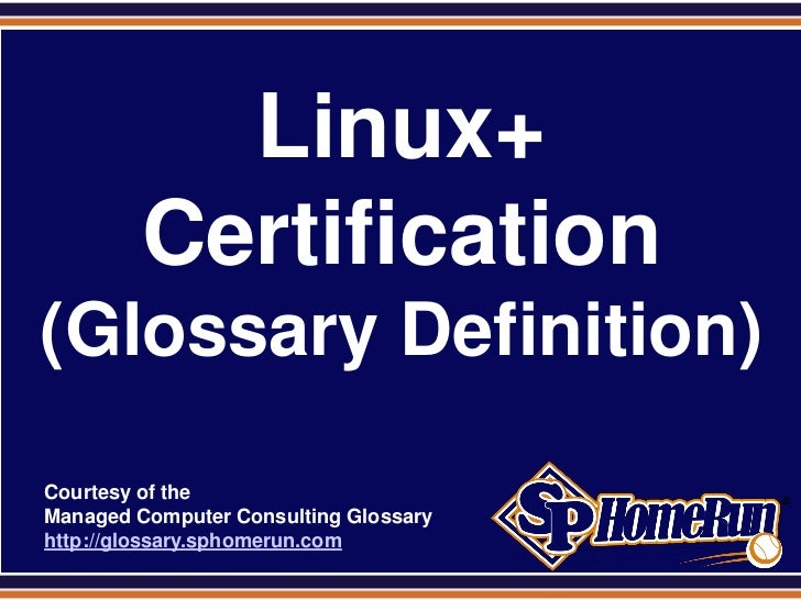 SPHomeRun.com             Linux+           Certification (Glossary Definition)  Courtesy of the  Managed Computer Consulti...