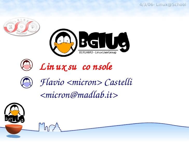 4/3/06- Linux@SchoolLin uxsu co nsoleFlavio<micron>Castelli<micron@madlab.it>