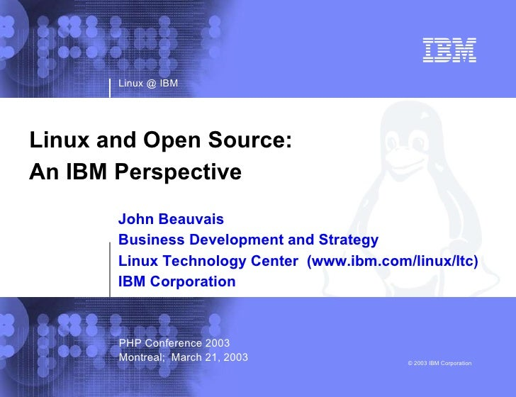 Linux @ IBM © 2003 IBM Corporation Linux and Open Source:  An IBM Perspective John Beauvais Business Development and Strat...