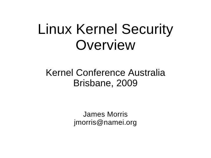 Linux Kernel Security       Overview  Kernel Conference Australia        Brisbane, 2009            James Morris        jmo...