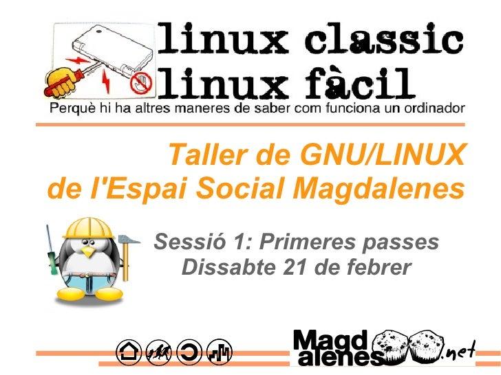 Sessió 1: Primeres passes Dissabte 21 de febrer Taller de GNU/LINUX de l'Espai Social Magdalenes