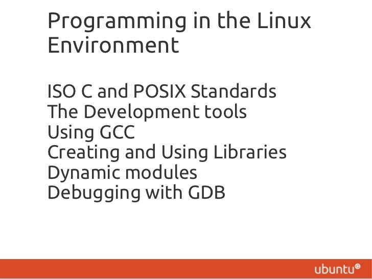 Programming in the LinuxEnvironmentISO C and POSIX StandardsThe Development toolsUsing GCCCreating and Using LibrariesDyna...