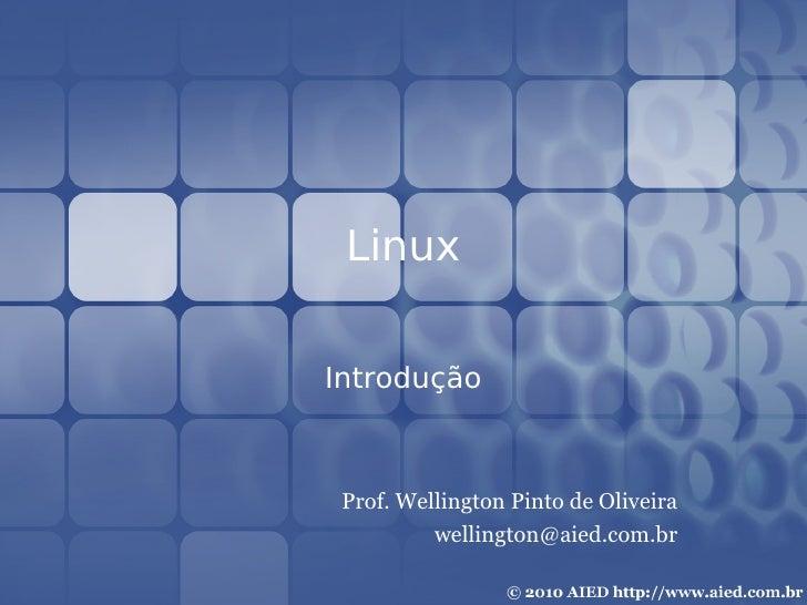 Linux   Introdução     Prof. Wellington Pinto de Oliveira           wellington@aied.com.br
