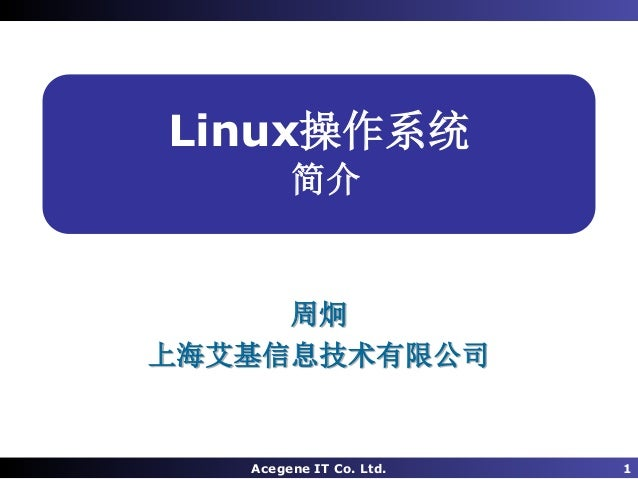 Acegene IT Co. Ltd. 1 Linux操作系统 简介 周炯 上海艾基信息技术有限公司
