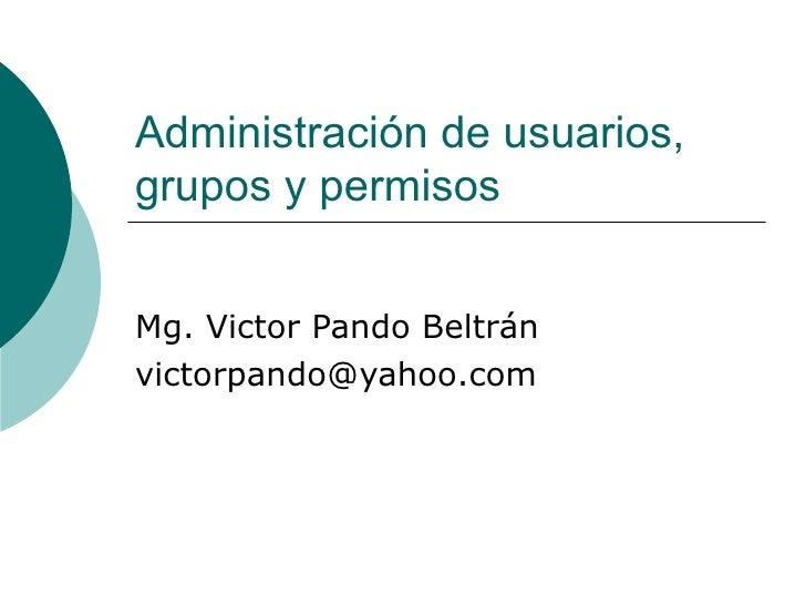 Administración de usuarios, grupos y permisos Mg. Victor Pando Beltrán [email_address]