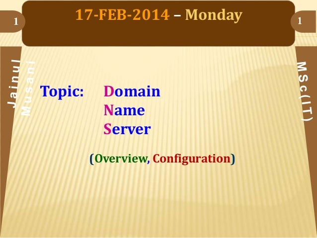 1  17-FEB-2014 – Monday  Topic:  Domain Name Server (Overview, Configuration)  1