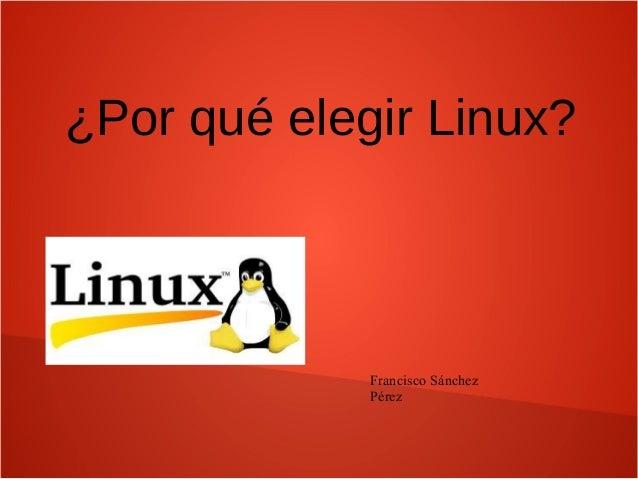 ¿Por qué elegir Linux? Francisco Sánchez Pérez
