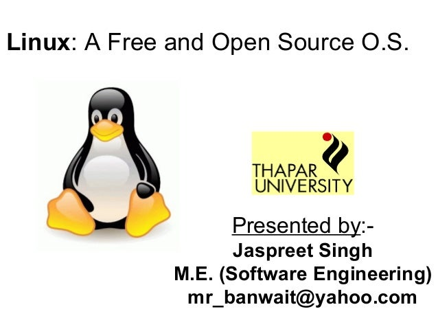 Linux: A Free and Open Source O.S. Presented by:- Jaspreet Singh M.E. (Software Engineering) mr_banwait@yahoo.com