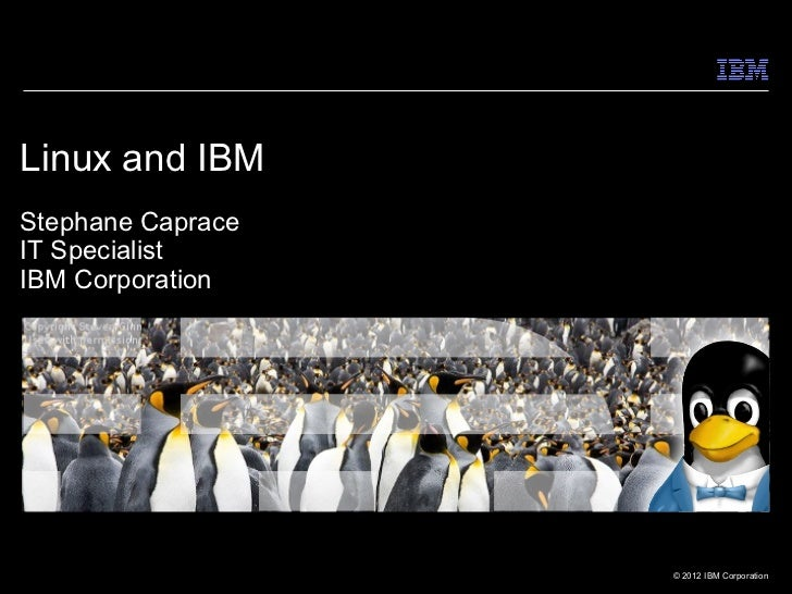 Linux and IBMStephane CapraceIT SpecialistIBM Corporation                   © 2012 IBM Corporation