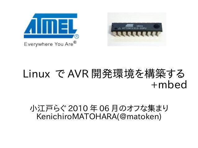 Linux で AVR 開発環境を構築する +mbed 小江戸らぐ 2010 年 06 月のオフな集まり KenichiroMATOHARA(@matoken)
