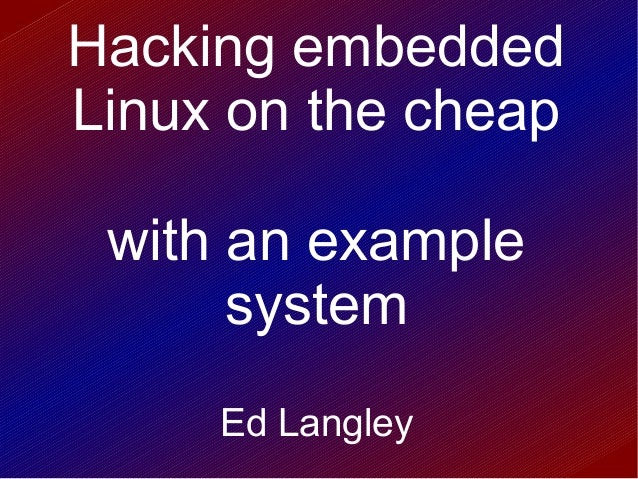 Hacking embeddedLinux on the cheapwith an examplesystemEd Langley