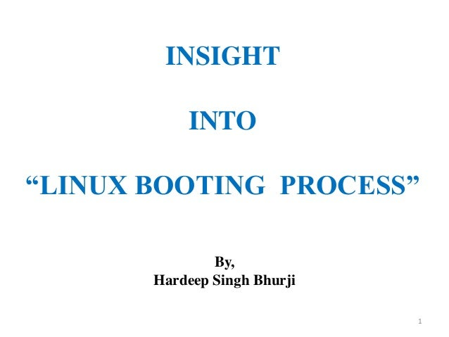 "INSIGHT           INTO""LINUX BOOTING PROCESS""               By,       Hardeep Singh Bhurji                              1"