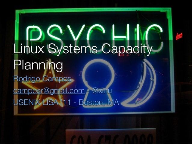 Linux Systems Capacity Planning Rodrigo Campos camposr@gmail.com - @xinu USENIX LISA '11 - Boston, MA