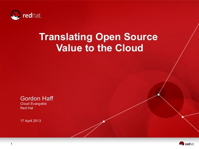 Translating Open Source                  Value to the Cloud    Gordon Haff    Cloud Evangelist    Red Hat    17 April 20131