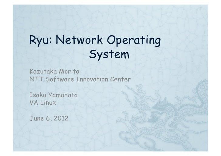 Ryu: Network Operating          SystemKazutaka MoritaNTT Software Innovation CenterIsaku YamahataVA LinuxJune 6, 2012