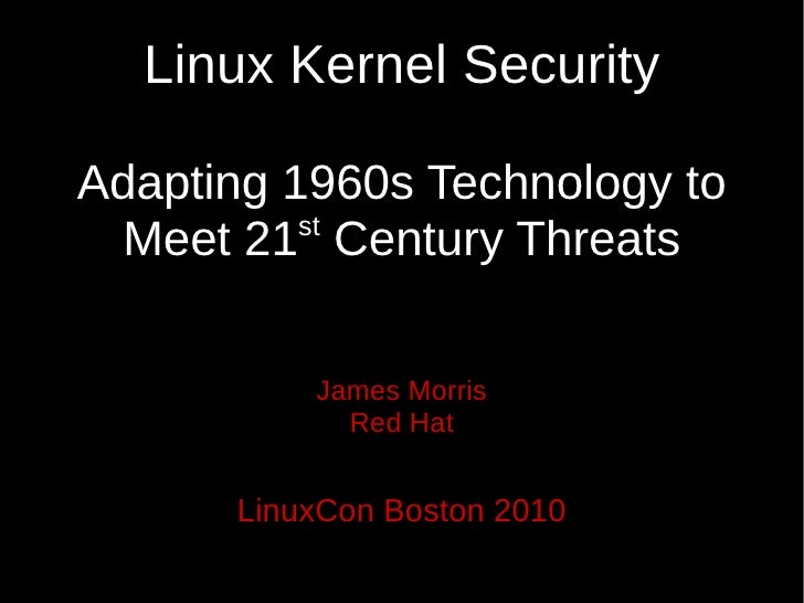 Linux Kernel Security  Adapting 1960s Technology to           st  Meet 21 Century Threats            James Morris         ...