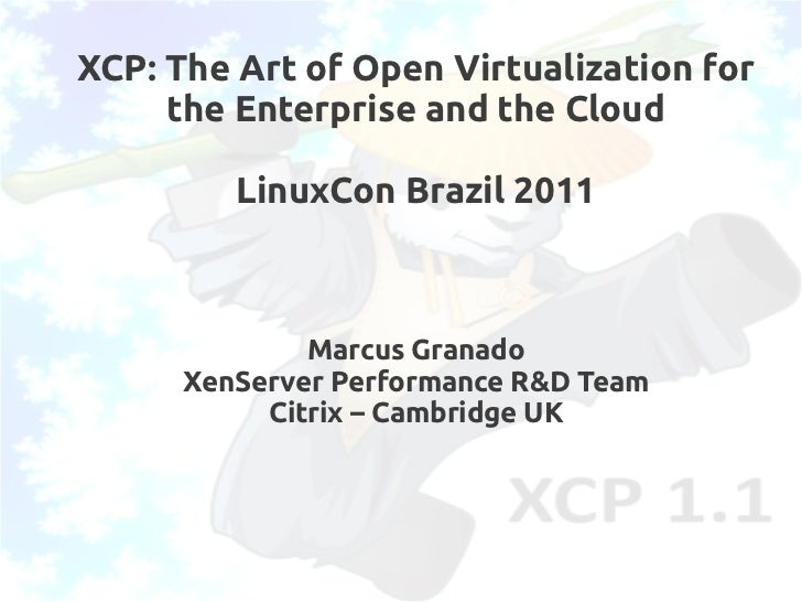 XCP: The Art of Open Virtualization for     the Enterprise and the Cloud         LinuxCon Brazil 2011              Marcus ...