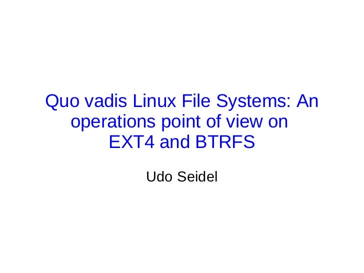 Quo vadis Linux File Systems: An  operations point of view on      EXT4 and BTRFS           Udo Seidel