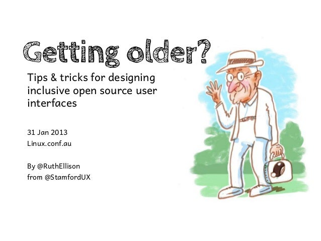 Getting older?Tips & tricks for designinginclusive open source userinterfaces31 Jan 2013Linux.conf.auBy @RuthEllisonfrom @...