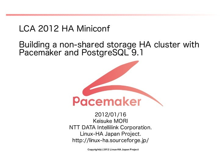 LCA 2012 HA MiniconfBuilding a non-shared storage HA cluster withPacemaker and PostgreSQL 9.1                       2012/0...