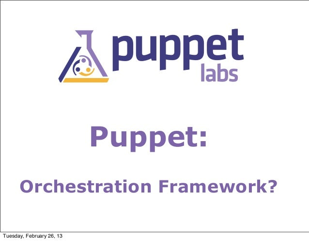 Puppet:      Orchestration Framework?Tuesday, February 26, 13