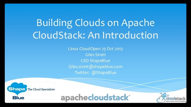Building Clouds on Apache CloudStack: An Introduction Linux CloudOpen 23 Oct 2013 Giles Sirett CEO ShapeBlue Giles.sirett@...