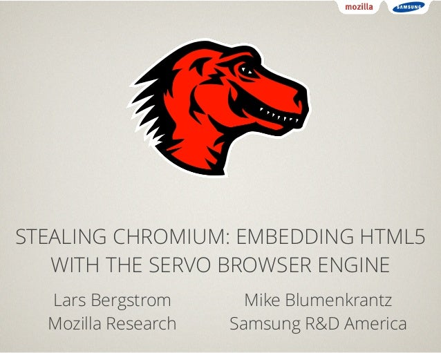 STEALING CHROMIUM: EMBEDDING HTML5  WITH THE SERVO BROWSER ENGINE  Lars Bergstrom  Mozilla Research  Mike Blumenkrantz  Sa...