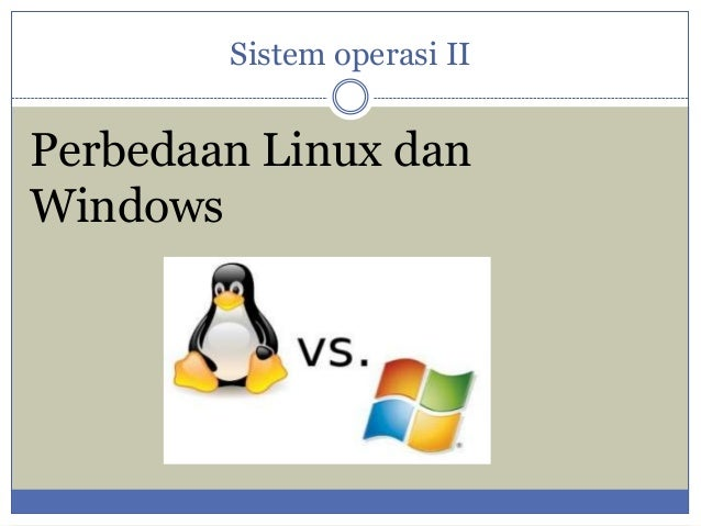 Sistem operasi II  Perbedaan Linux dan Windows