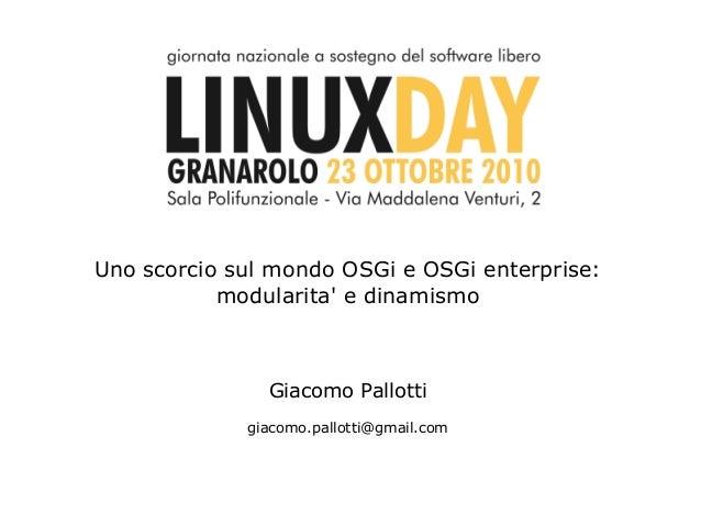 Uno scorcio sul mondo OSGi e OSGi enterprise:           modularita e dinamismo               Giacomo Pallotti             ...