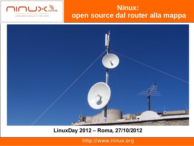 Ninux:      open source dal router alla mappaLinuxDay 2012 – Roma, 27/10/2012          http://www.ninux.org
