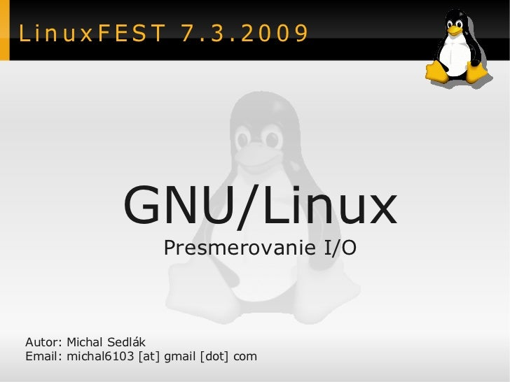 LinuxFEST 7.3.2009               GNU/Linux                      Presmerovanie I/OAutor: Michal SedlákEmail: michal6103 [at...