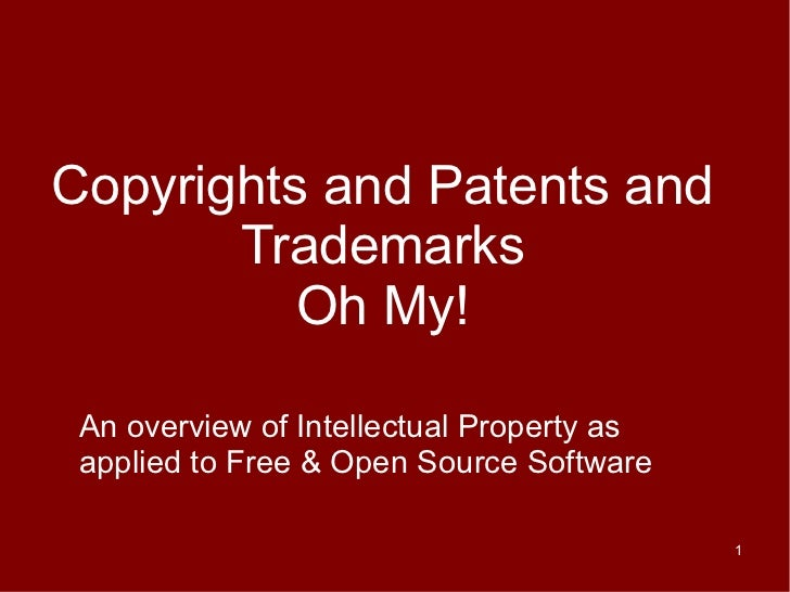 Copyrights and Patents and       Trademarks          Oh My! An overview of Intellectual Property as applied to Free & Open...