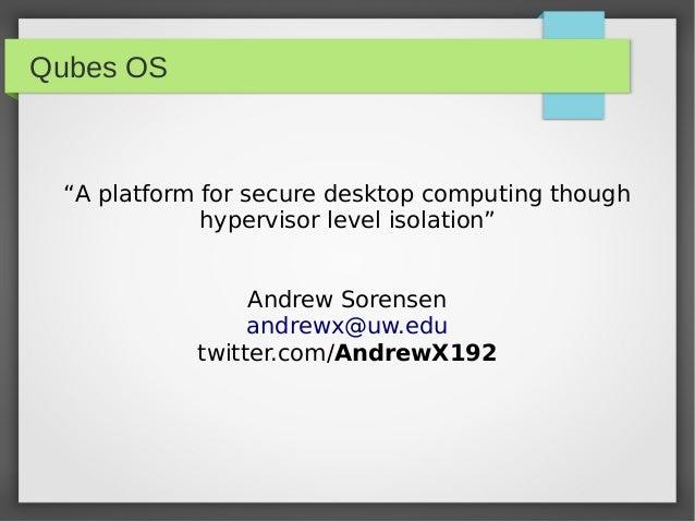"Qubes OS""A platform for secure desktop computing thoughhypervisor level isolation""Andrew Sorensenandrewx@uw.edutwitter.com..."