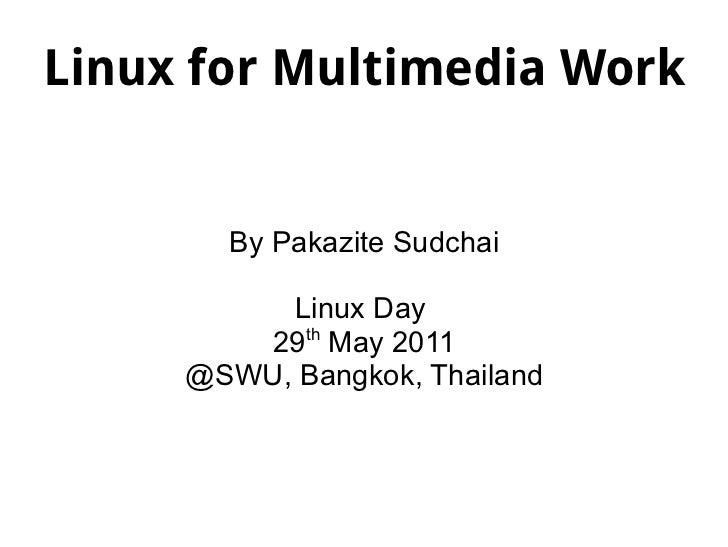 Linux for Multimedia Work By Pakazite Sudchai Linux Day  29 th  May 2011 @SWU, Bangkok, Thailand