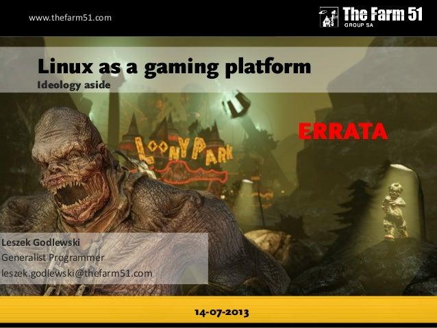Linux as a gaming platform Ideology aside 14-07-2013 Leszek Godlewski Generalist Programmer leszek.godlewski@thefarm51.com...
