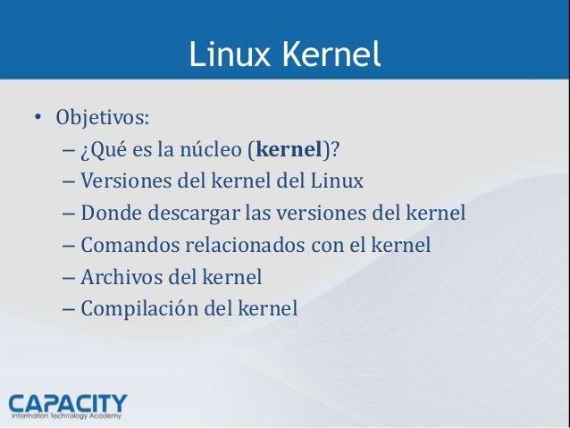 Linux Kernel • Objetivos: – ¿Qué es la núcleo (kernel)? – Versiones del kernel del Linux – Donde descargar las versiones d...