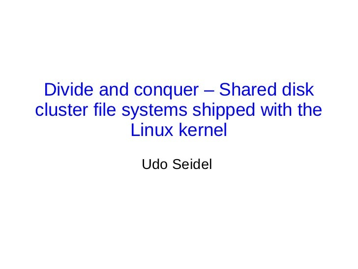 Divide and conquer – Shared diskcluster file systems shipped with the              Linux kernel             Udo Seidel