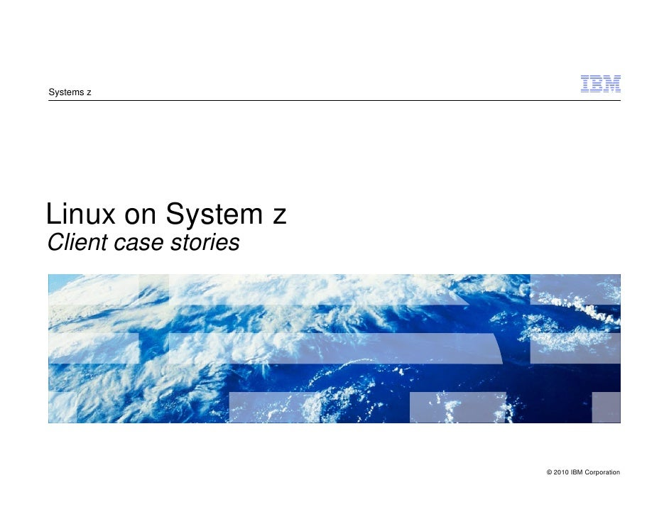 Systems z     Linux on System z Client case stories     IBM System z                          © 2010 IBM Corporation © 200...