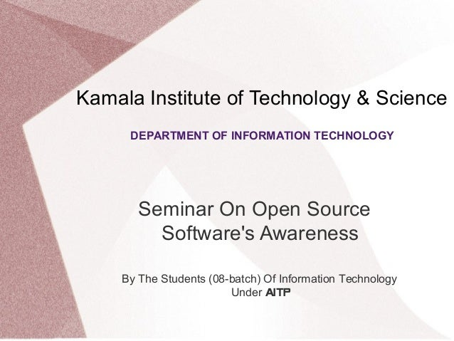 Kamala Institute of Technology & Science Seminar On Open Source Software's Awareness DEPARTMENT OF INFORMATION TECHNOLOGY ...