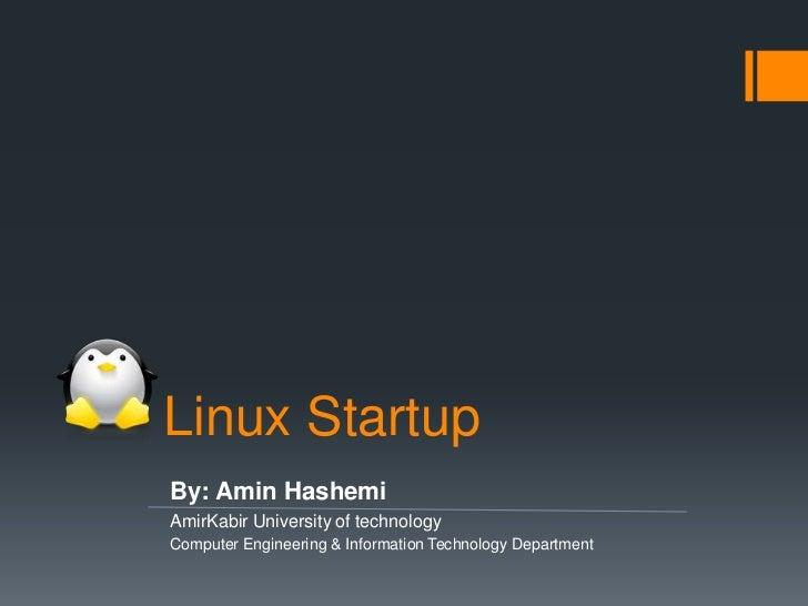 Linux StartupBy: Amin HashemiAmirKabir University of technologyComputer Engineering & Information Technology Department