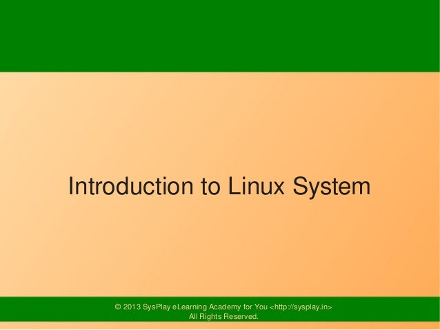 Introduction to Linux System    © 2013 SysPlay eLearning Academy for You <http://sysplay.in>                       All Rig...