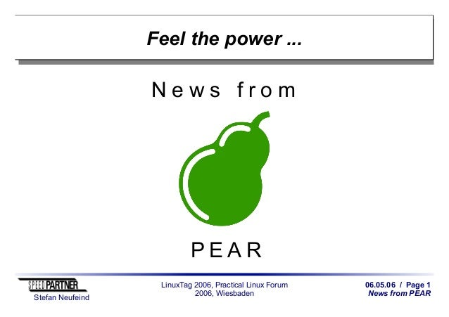 06.05.06 / Page 1 News from PEAR Stefan Neufeind LinuxTag 2006, Practical Linux Forum 2006, Wiesbaden Feel the power ... N...