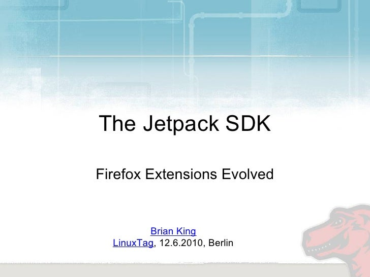 The Jetpack SDK  Firefox Extensions Evolved            Brian King   LinuxTag, 12.6.2010, Berlin