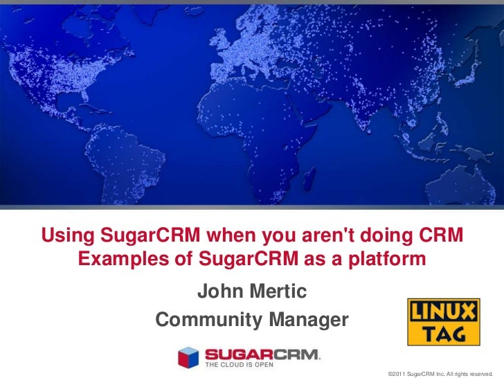 Using SugarCRM when you aren't doing CRM Examples of SugarCRM as a platform<br />John Mertic<br />Community Manager<br />©...