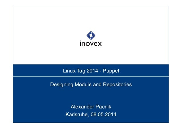 Linux Tag 2014 - Puppet Designing Moduls and Repositories Alexander Pacnik Karlsruhe, 08.05.2014
