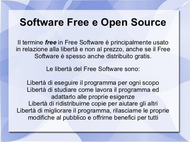 Software Free e Open Source Il termine  free  in Free Software è principalmente usato in relazione alla libertà e non al p...